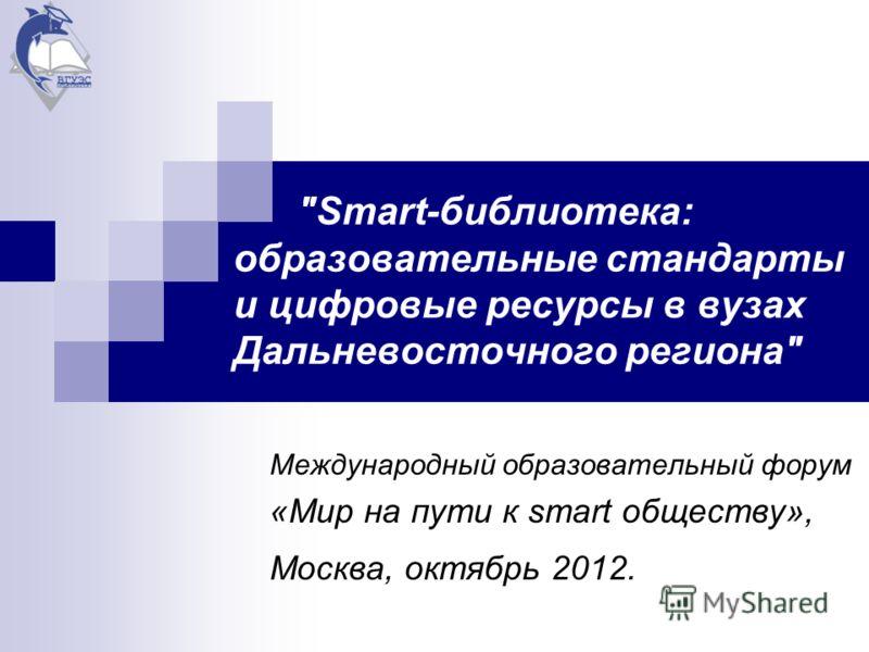 Smart-библиотека: образовательные стандарты и цифровые ресурсы в вузах Дальневосточного региона Международный образовательный форум «Мир на пути к smart обществу», Москва, октябрь 2012.