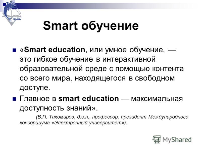 Smart обучение «Smart education, или умное обучение, это гибкое обучение в интерактивной образовательной среде с помощью контента со всего мира, находящегося в свободном доступе. Главное в smart education максимальная доступность знаний». (В.П. Тихом