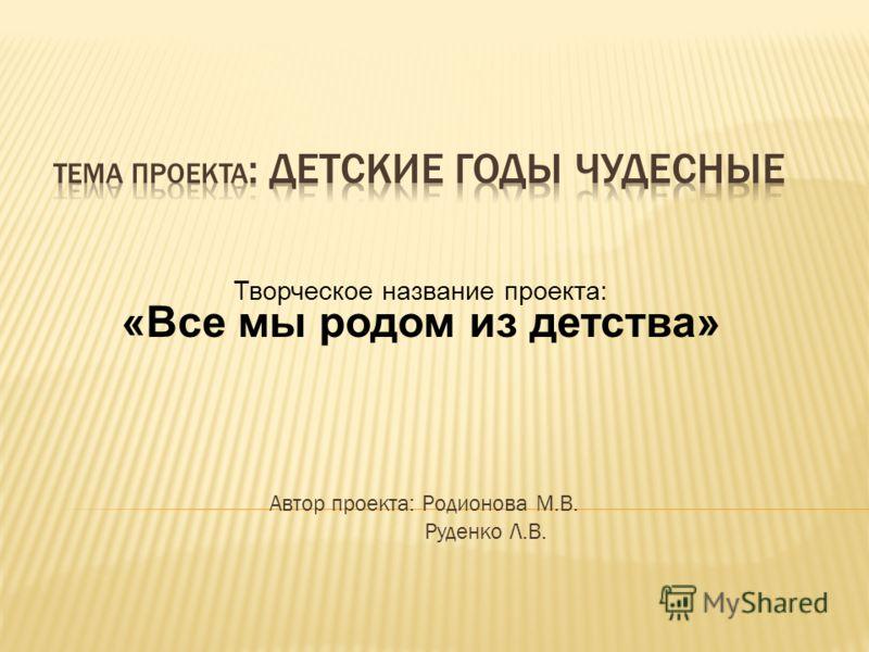 Автор проекта: Родионова М.В. Руденко Л.В. Творческое название проекта: «Все мы родом из детства»