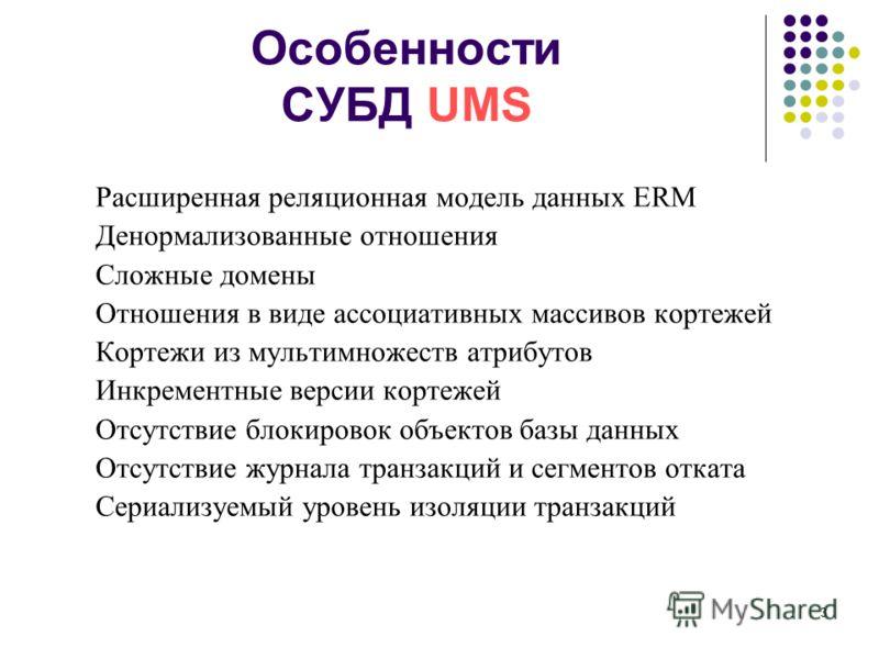3 Особенности СУБД UMS Расширенная реляционная модель данных ERM Денормализованные отношения Сложные домены Отношения в виде ассоциативных массивов кортежей Кортежи из мультимножеств атрибутов Инкрементные версии кортежей Отсутствие блокировок объект