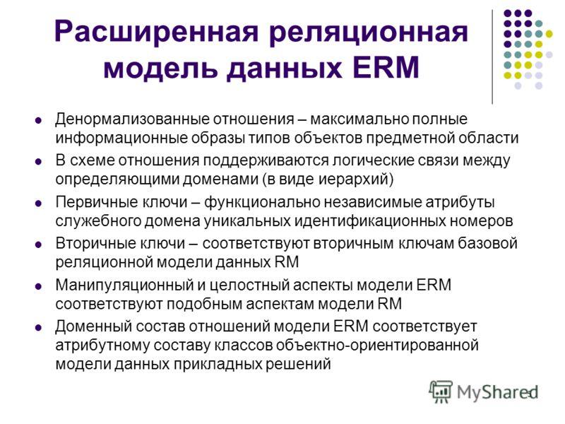 5 Расширенная реляционная модель данных ERM Денормализованные отношения – максимально полные информационные образы типов объектов предметной области В схеме отношения поддерживаются логические связи между определяющими доменами (в виде иерархий) Перв