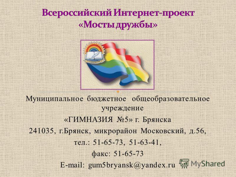 Муниципальное бюджетное общеобразовательное учреждение «ГИМНАЗИЯ 5» г. Брянска 241035, г.Брянск, микрорайон Московский, д.56, тел.: 51-65-73, 51-63-41, факс: 51-65-73 E-mail: gum5bryansk@yandex.ru