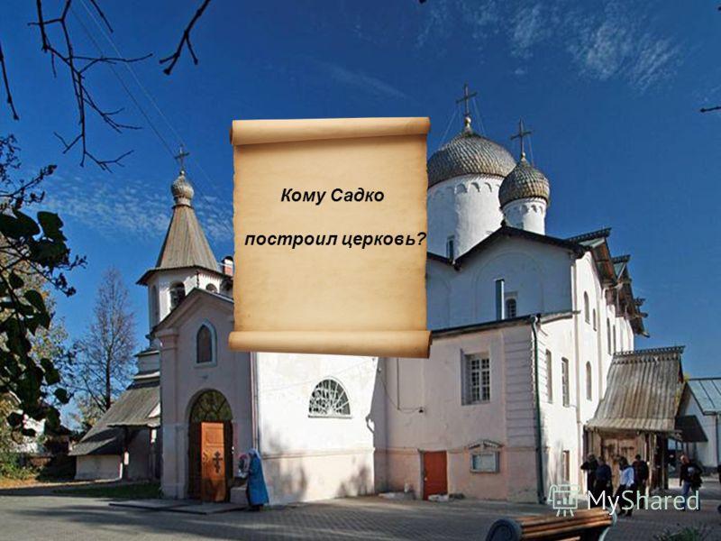 Кому Садко построил церковь?