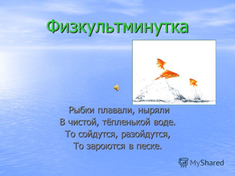 Физкультминутка Рыбки плавали, ныряли Рыбки плавали, ныряли В чистой, тёпленькой воде. То сойдутся, разойдутся, То зароются в песке.