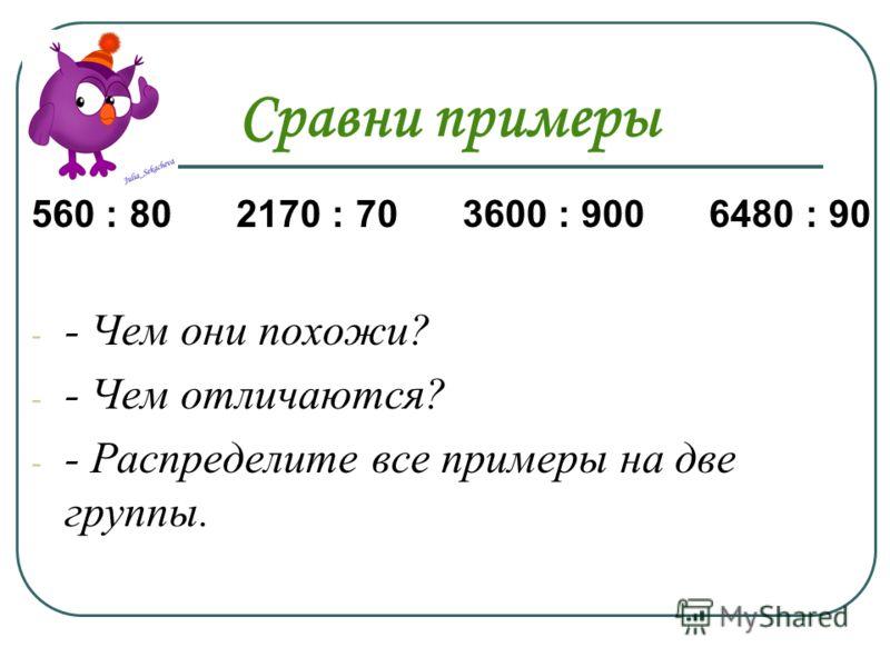 Сравни примеры 560 : 80 2170 : 70 3600 : 900 6480 : 90 - - Чем они похожи? - - Чем отличаются? - - Распределите все примеры на две группы.