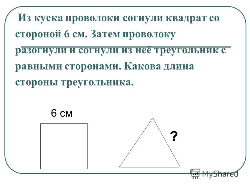Из куска проволоки согнули квадрат со стороной 6 см. Затем проволоку разогнули и согнули из неё треугольник с равными сторонами. Какова длина стороны треугольника. 6 см ?