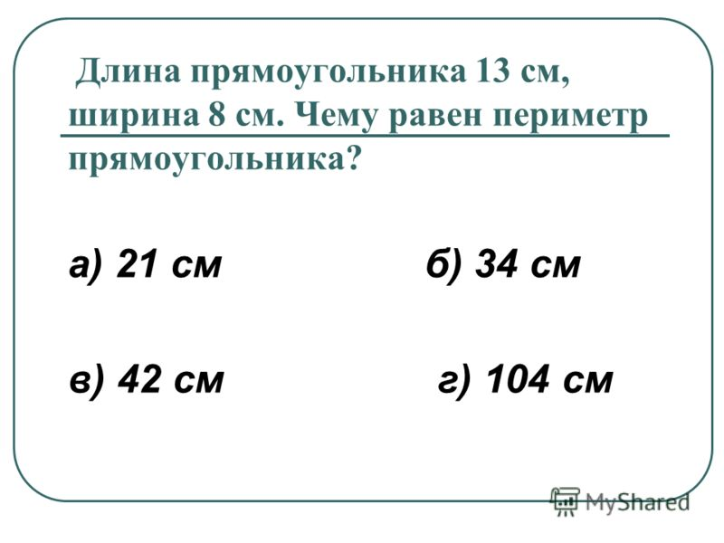 Длина прямоугольника 13 см, ширина 8 см. Чему равен периметр прямоугольника? а) 21 см б) 34 см в) 42 см г) 104 см