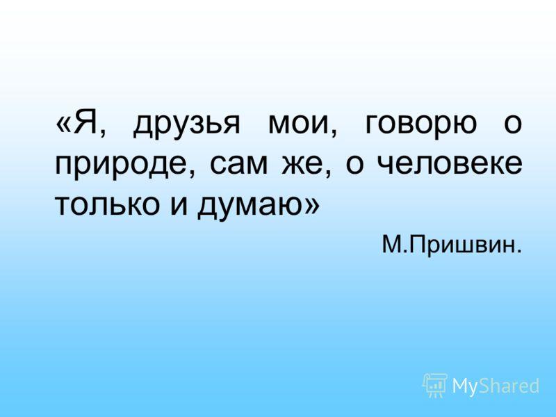 «Я, друзья мои, говорю о природе, сам же, о человеке только и думаю» М.Пришвин.