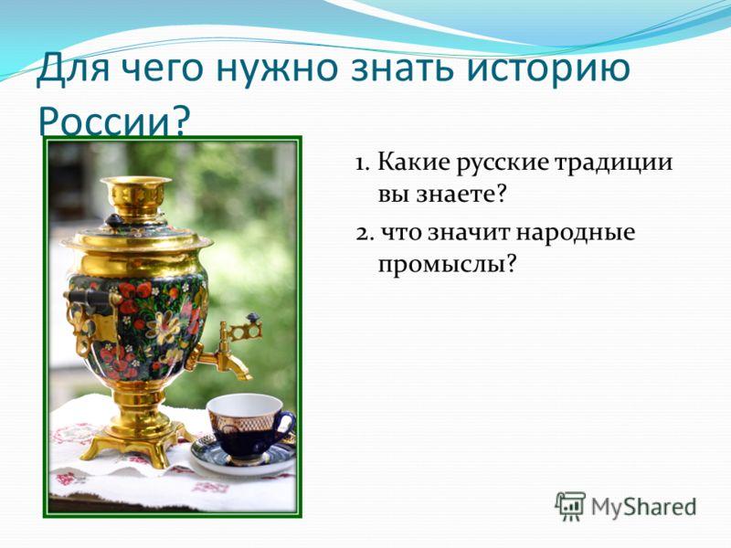 Для чего нужно знать историю России? 1. Какие русские традиции вы знаете? 2. что значит народные промыслы?