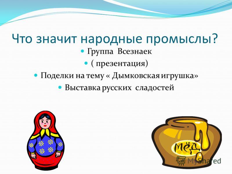 Что значит народные промыслы? Группа Всезнаек ( презентация) Поделки на тему « Дымковская игрушка» Выставка русских сладостей