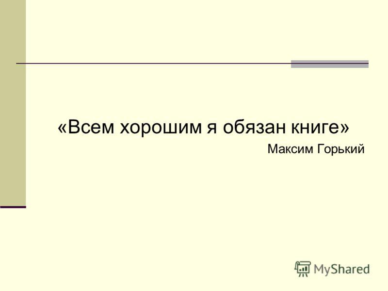 «Всем хорошим я обязан книге» Максим Горький