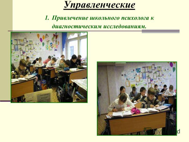 Управленческие 1. Привлечение школьного психолога к диагностическим исследованиям.