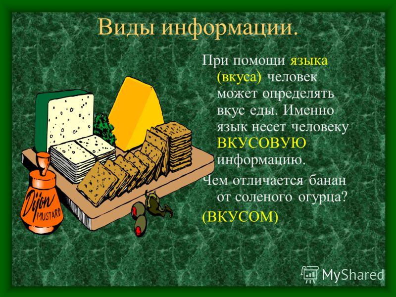 Виды информации. При помощи языка (вкуса) человек может определять вкус еды. Именно язык несет человеку ВКУСОВУЮ информацию. Чем отличается банан от соленого огурца? (ВКУСОМ)