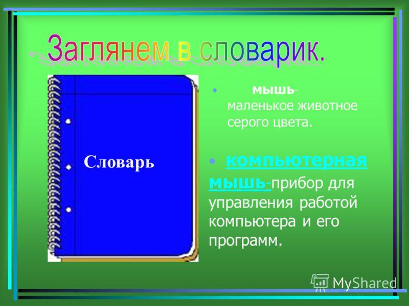 мышь - маленькое животное серого цвета. Словарь компьютерная мышь -мышь -прибор для управления работой компьютера и его программ.