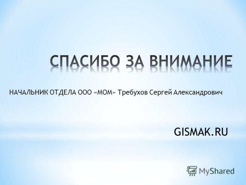 GISMAK.RU НАЧАЛЬНИК ОТДЕЛА ООО «МОМ» Требухов Сергей Александрович