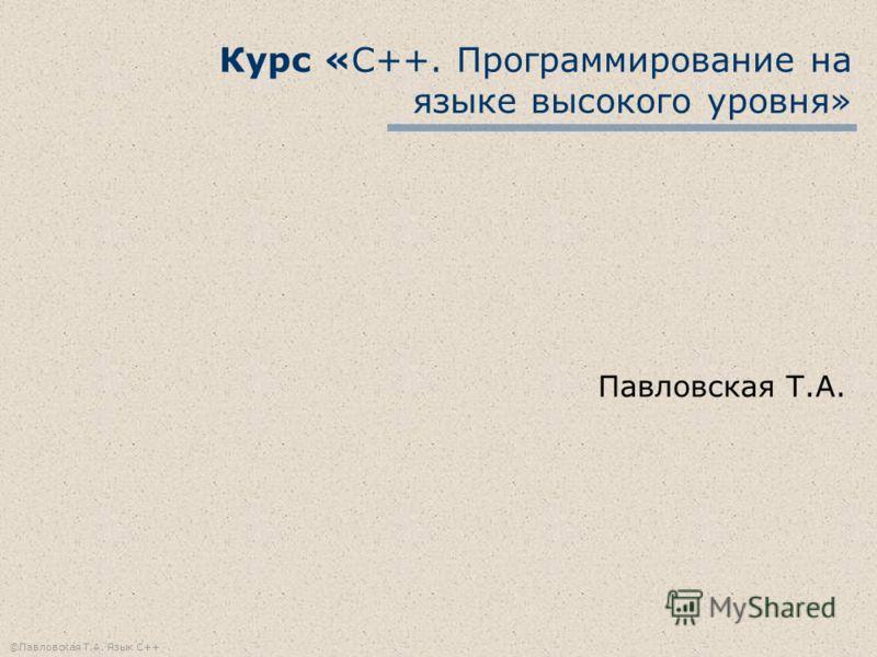 ©Павловская Т.А. Язык С++ Курс «С++. Программирование на языке высокого уровня» Павловская Т.А.