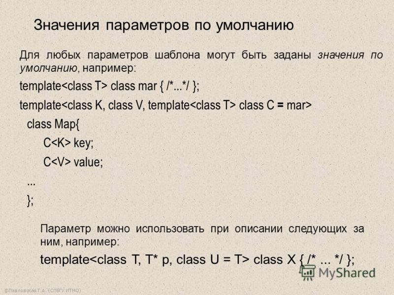 ©Павловская Т.А. (СПбГУ ИТМО) Для любых параметров шаблона могут быть заданы значения по умолчанию, например: template class mar { /*...*/ }; template class C = mar> class Map{ C key; C value;... }; Параметр можно использовать при описании следующих