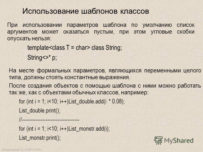 ©Павловская Т.А. (СПбГУ ИТМО) При использовании параметров шаблона по умолчанию список аргументов может оказаться пустым, при этом угловые скобки опускать нельзя: template class String; String* p; На месте формальных параметров, являющихся переменным