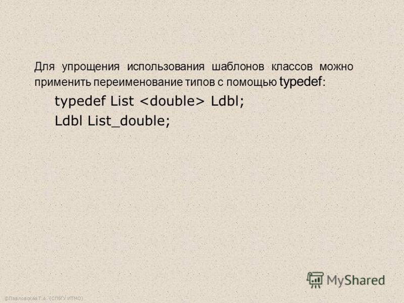 ©Павловская Т.А. (СПбГУ ИТМО) Для упрощения использования шаблонов классов можно применить переименование типов с помощью typedef : typedef List Ldbl; Ldbl List_double;