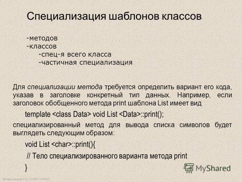 ©Павловская Т.А. (СПбГУ ИТМО) Специализация шаблонов классов Для специализации метода требуется определить вариант его кода, указав в заголовке конкретный тип данных. Например, если заголовок обобщенного метода print шаблона List имеет вид template v