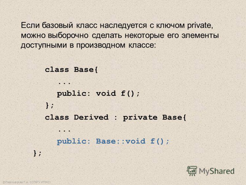 ©Павловская Т.А. (СПбГУ ИТМО) Если базовый класс наследуется с ключом private, можно выборочно сделать некоторые его элементы доступными в производном классе: class Base{... public: void f(); }; class Derived : private Base{... public: Base::void f()