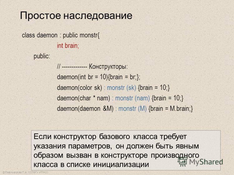 ©Павловская Т.А. (СПбГУ ИТМО) Простое наследование class daemon : public monstr{ int brain; public: // ------------- Конструкторы: daemon(int br = 10){brain = br;}; daemon(color sk) : monstr (sk) {brain = 10;} daemon(char * nam) : monstr (nam) {brain