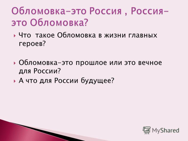 Что такое Обломовка в жизни главных героев? Обломовка-это прошлое или это вечное для России? А что для России будущее?