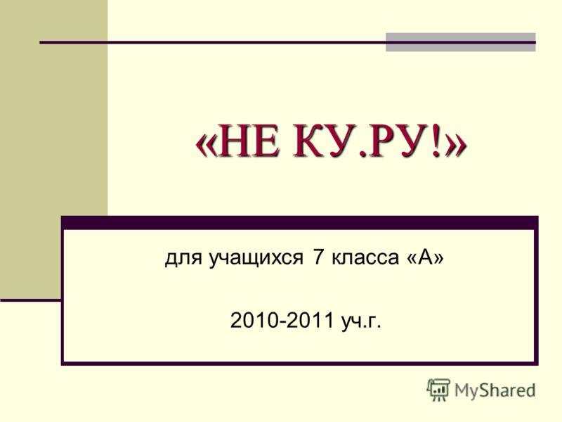 «НЕ КУ.РУ!» для учащихся 7 класса «А» 2010-2011 уч.г.
