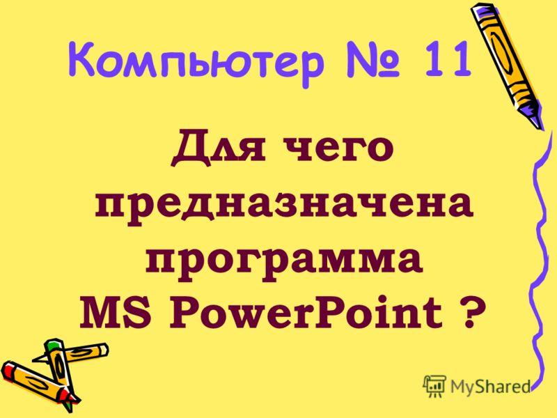 Для чего предназначена программа MS PowerPoint ? Компьютер 11