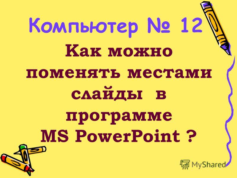 Как можно поменять местами слайды в программе MS PowerPoint ? Компьютер 12