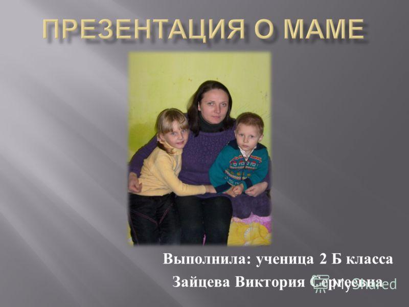 Выполнила : ученица 2 Б класса Зайцева Виктория Сергеевна