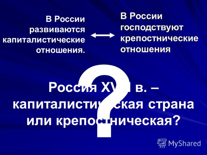 В России развиваются капиталистические отношения. В России господствуют крепостнические отношения ? Россия XVIII в. – капиталистическая страна или крепостническая?