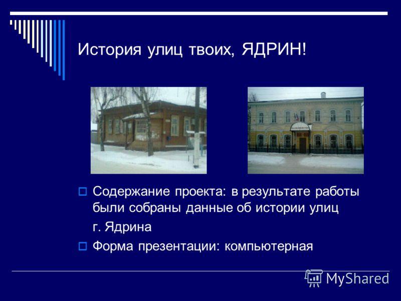 История улиц твоих, ЯДРИН! Содержание проекта: в результате работы были собраны данные об истории улиц г. Ядрина Форма презентации: компьютерная
