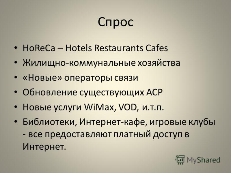 Спрос HoReCa – Hotels Restaurants Cafes Жилищно-коммунальные хозяйства «Новые» операторы связи Обновление существующих АСР Новые услуги WiMax, VOD, и.т.п. Библиотеки, Интернет-кафе, игровые клубы - все предоставляют платный доступ в Интернет.