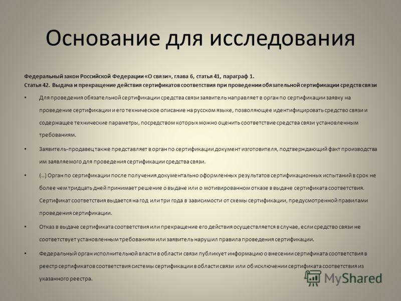 Основание для исследования Федеральный закон Российской Федерации «О связи», глава 6, статья 41, параграф 1. Статья 42. Выдача и прекращение действия сертификатов соответствия при проведении обязательной сертификации средств связи Для проведения обяз