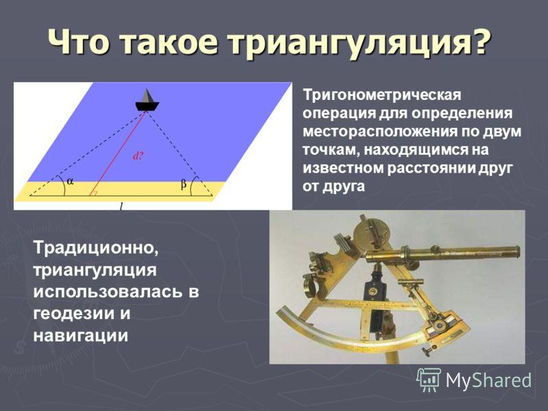 Что такое триангуляция? Традиционно, триангуляция использовалась в геодезии и навигации Тригонометрическая операция для определения месторасположения по двум точкам, находящимся на известном расстоянии друг от друга