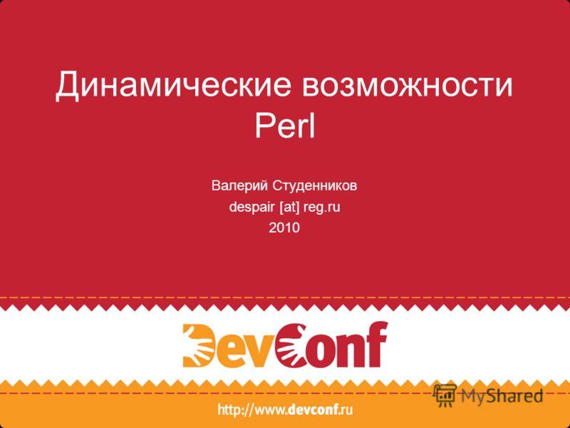 Динамические возможности Perl Валерий Студенников despair [at] reg.ru 2010