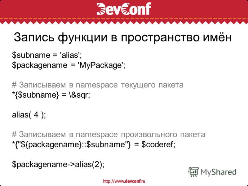 Запись функции в пространство имён $subname = 'alias'; $packagename = 'MyPackage'; # Записываем в namespace текущего пакета *{$subname} = \&sqr; alias( 4 ); # Записываем в namespace произвольного пакета *{