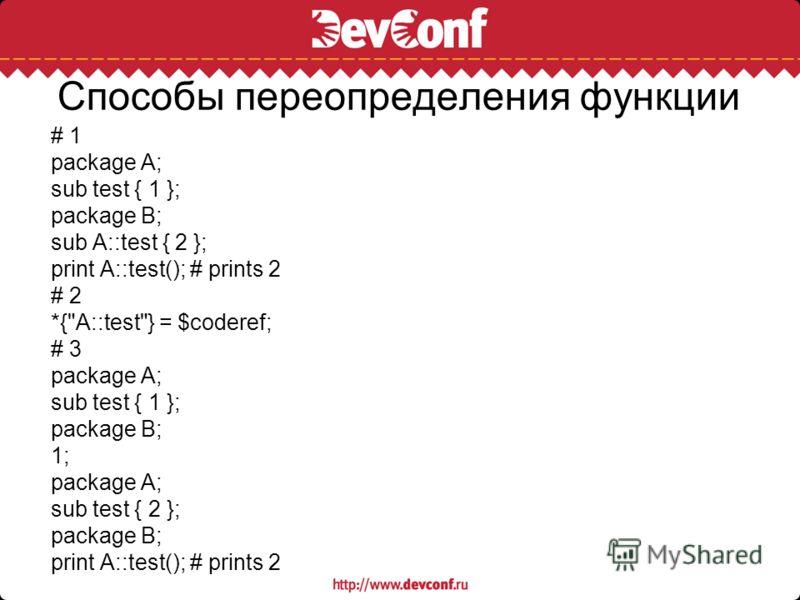 Способы переопределения функции # 1 package A; sub test { 1 }; package B; sub A::test { 2 }; print A::test(); # prints 2 # 2 *{