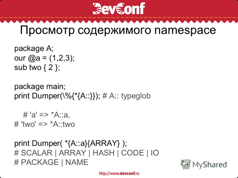 Просмотр содержимого namespace package A; our @a = (1,2,3); sub two { 2 }; package main; print Dumper(\%{*{A::}}); # A:: typeglob # 'a' => *A::a, # 'two' => *A::two print Dumper( *{A::a}{ARRAY} ); # SCALAR | ARRAY | HASH | CODE | IO # PACKAGE | NAME