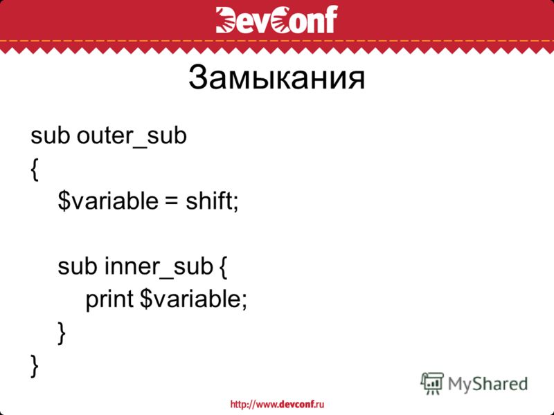 Замыкания sub outer_sub { $variable = shift; sub inner_sub { print $variable; }