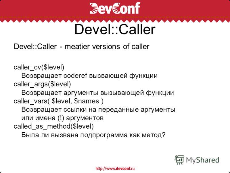 Devel::Caller Devel::Caller - meatier versions of caller caller_cv($level) Возвращает coderef вызвающей функции caller_args($level) Возвращает аргументы вызывающей функции caller_vars( $level, $names ) Возвращает ссылки на переданные аргументы или им