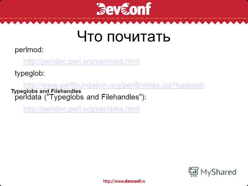 Что почитать perlmod: http://perldoc.perl.org/perlmod.html typeglob: http://www.perlfoundation.org/perl5/index.cgi?typeglob perldata (Typeglobs and Filehandles): http://perldoc.perl.org/perldata.html Typeglobs and Filehandles