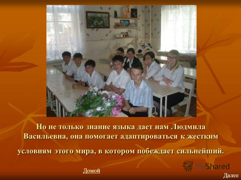 Но не только знание языка дает нам Людмила Васильевна, она помогает адаптироваться к жестким условиям этого мира, в котором побеждает сильнейший. Далее Домой