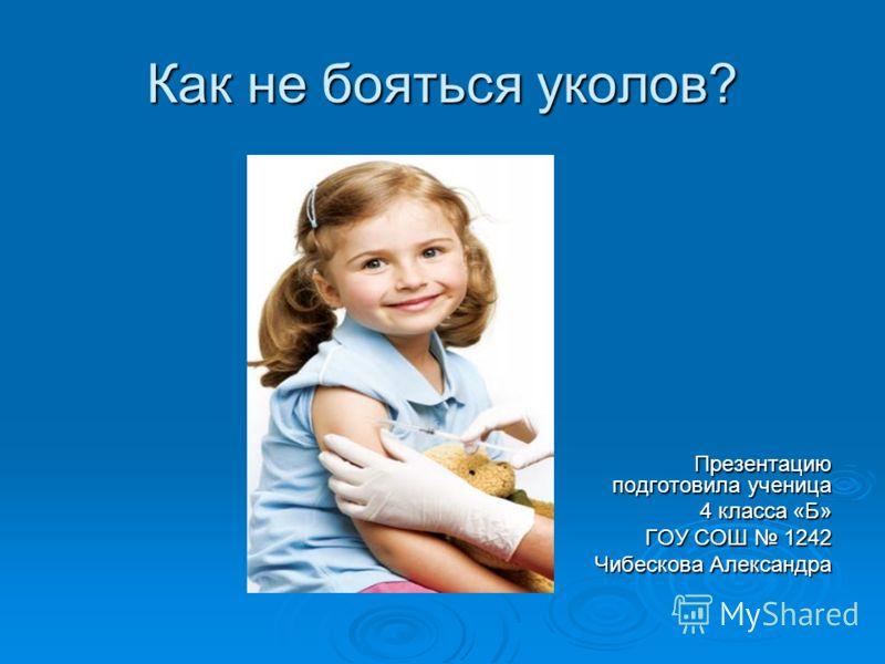 Как не бояться уколов? Презентацию подготовила ученица 4 класса «Б» 4 класса «Б» ГОУ СОШ 1242 Чибескова Александра