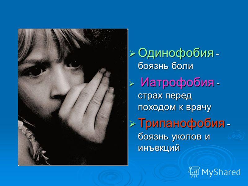 Одинофобия - боязнь боли И Иатрофобия - страх перед походом к врачу Трипанофобия - боязнь уколов и инъекций