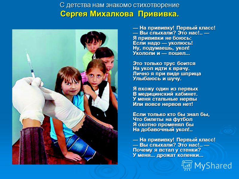 С детства нам знакомо стихотворение Сергея Михалкова Прививка. На прививку! Первый класс! Вы слыхали? Это нас!.. Я прививки не боюсь: Если надо уколюсь! Ну, подумаешь, укол! Укололи и пошел... Это только трус боится На укол идти к врачу. Лично я при
