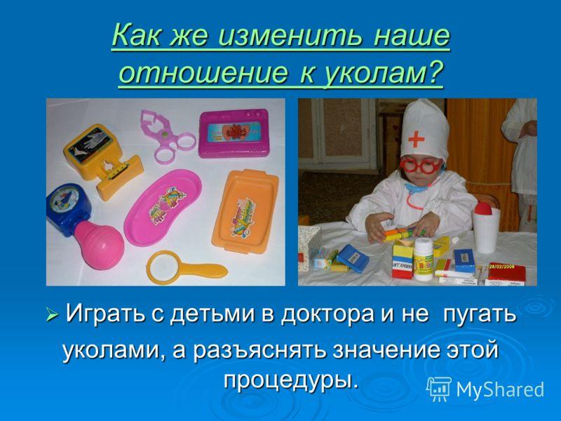 Как же изменить наше отношение к уколам? Играть с детьми в доктора и не пугать Играть с детьми в доктора и не пугать уколами, а разъяснять значение этой процедуры.