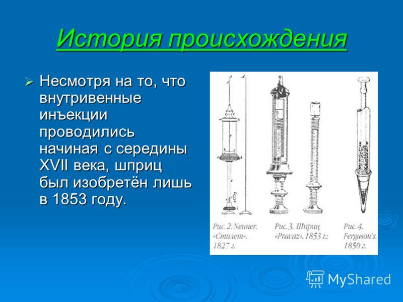 История происхождения Несмотря на то, что внутривенные инъекции проводились начиная с середины XVII века, шприц был изобретён лишь в 1853 году. Несмотря на то, что внутривенные инъекции проводились начиная с середины XVII века, шприц был изобретён ли