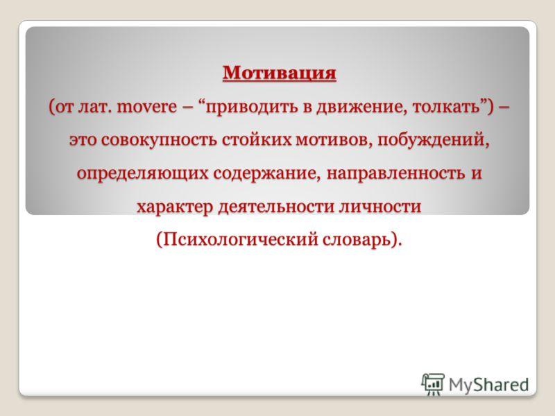 Мотивация (от лат. movere – приводить в движение, толкать) – это совокупность стойких мотивов, побуждений, определяющих содержание, направленность и характер деятельности личности (Психологический словарь).